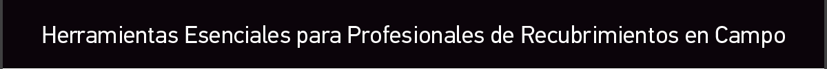 Herramientas Esenciales para Profesionales de Recubrimientos en Campo
